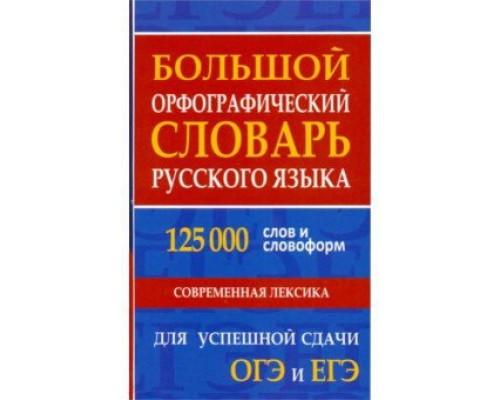 Большой орфографический словарь русского языка 125000 слов и словоформ для успешной сдачи ОГЭ и ЕГЭ